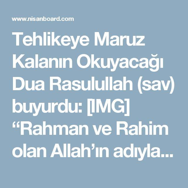 """Tehlikeye Maruz Kalanın Okuyacağı Dua   Rasulullah (sav) buyurdu:  [IMG]  """"Rahman ve Rahim olan Allah'ın adıyla. o çok yüce ve pek büyük olan Allah'ın yardımı olmadan hiçbir güç ve kuvvet yoktur.""""   """"Bismillahirrahmanirrahim,La havle vela kuvvete İlla billahi'l-aliyyi'l-Azim.Allahümme iyyake na'büdü ve iyyake neste'in.""""   Anlamı:""""Rahman ve Rahim olan Allah'ın adıyla,Yüce ve kudretli Allah'dan başka hiç bir güç ve kudret yokdur.Allah'ım! sadece sadece sana ibadet eder ve sadece Senden yardım…"""