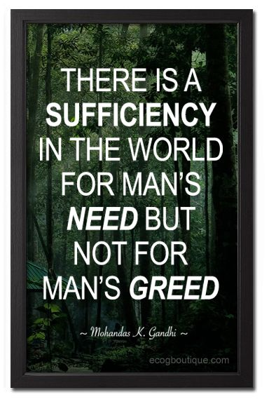 """There is a sufficiency in the world for man's need but not for man's greed"" Quote by Mahatma Gandhi"