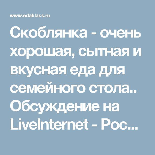 Скоблянка - очень хорошая, сытная и вкусная еда для семейного стола.. Обсуждение на LiveInternet - Российский Сервис Онлайн-Дневников