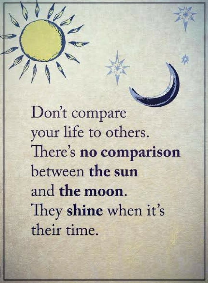 Quotes Don't compare your life to others. there's no comparison between the moon and the sun. They shine when it's their time.