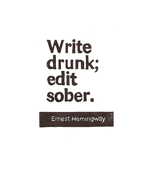 """Write drunk; edit sober."" ErnestHemingway quote"
