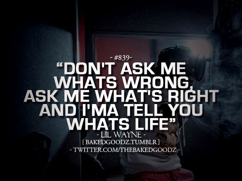 Dont ask me whats wrong. Ask me whats right, and i'ma tell you whats life.