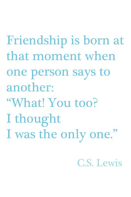 """""""Friendship is born at that moment when one person says to another: 'What!  You too?  I thought I was the only one.'"""" ~ C.S. Lewis"""