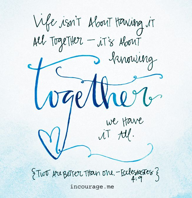 Life isn't about having it all together - it's about knowing together we have it all. Ecclesiastes 4:9