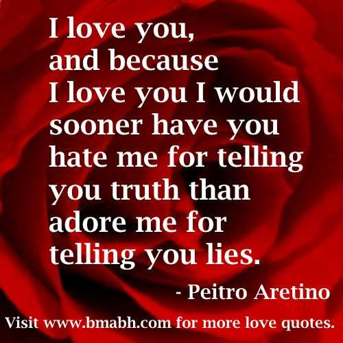because i love you quotes-I love you, and because I love you I would sooner have you hate me for telling you truth than adore me for telling you lies.For more #quotes and #inspiration, follow us  at https://www.pinterest.com/bmabh/  or visit our website http://www.bmabh.com/