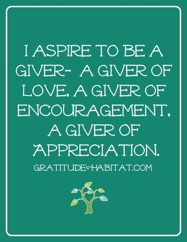 A giver of love, encouragement, and appreciation.  Visit us at www.GratitudeHabitat.com #love-quote #encouragement #appreciation-quote