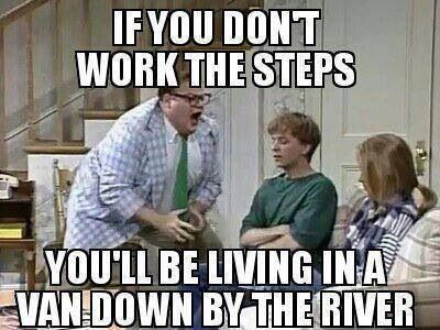 If you don't work the steps, you'll be living in a van down by the river! LMAO