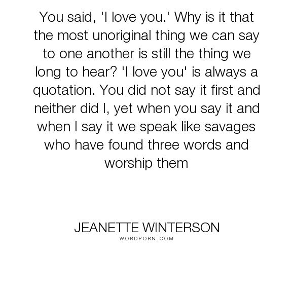 "Jeanette Winterson - ""You said, 'I love you.' Why is it that the most unoriginal thing we can say to one..."". passion, love"
