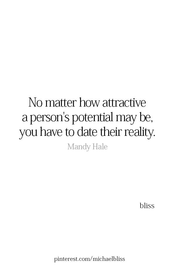 no matter how attractive someone's potential may be, you have to date their reality. damn.