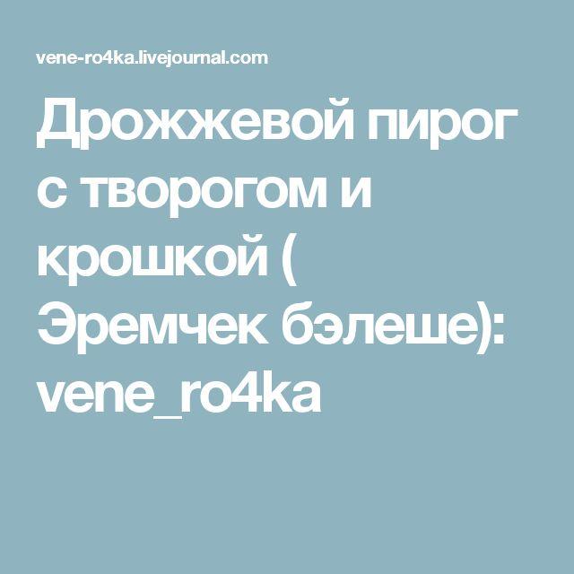 Дрожжевой пирог с творогом и крошкой ( Эремчек бэлеше): vene_ro4ka