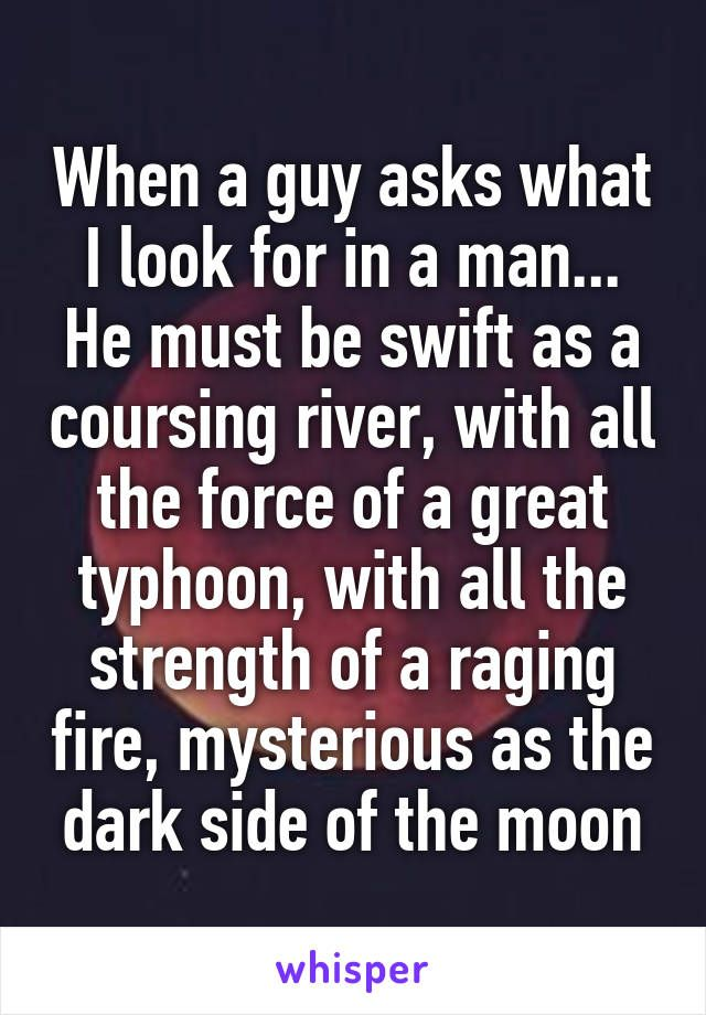 When a guy asks what I look for in a man... He must be swift as a coursing river, with all the force of a great typhoon, with all the strength of a raging fire, mysterious as the dark side of the moon