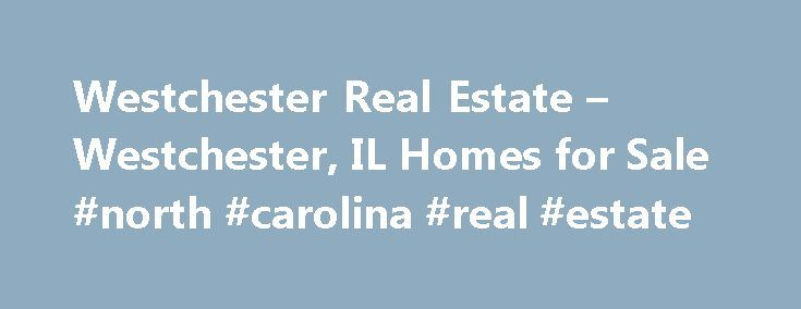 Westchester Real Estate – Westchester, IL Homes for Sale #north #carolina #real #estate http://real-estate.remmont.com/westchester-real-estate-westchester-il-homes-for-sale-north-carolina-real-estate/  #westchester real estate # Moving Cost Estimate The cost calculator is intended to provide a ballpark estimate for information purposes only and is not to be considered an actual quote of your total moving cost. Data provided by Moving Pros Network LLC. More… The calculator is based on…