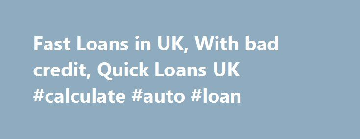 Fast Loans in UK, With bad credit, Quick Loans UK #calculate #auto #loan http://remmont.com/fast-loans-in-uk-with-bad-credit-quick-loans-uk-calculate-auto-loan/  #fast loans for bad credit # Welcome to Fast Loans Reputation of any financial firm definitely proves crucial as UK finance market does not lack number of money lenders, thus unparalleled credibility becomes a vital factor for everyone towards surviving in this rigorous competitive atmosphere. I must say that it proves a strong…