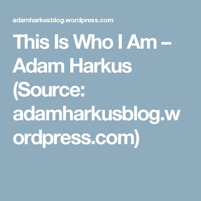 This Is Who I Am – Adam Harkus (Source: adamharkusblog.wordpress.com)
