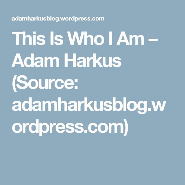 This Is Who I Am – Adam Harkus (Source: adamharkusblog.wordpress.com)