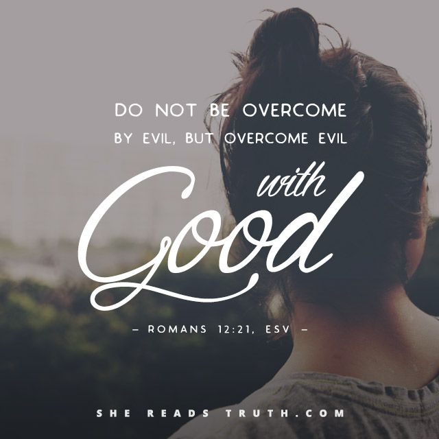 """Do not be overcome by evil, but overcome evil with good"" 