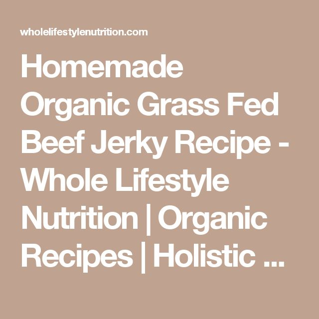 Homemade Organic Grass Fed Beef Jerky Recipe - Whole Lifestyle Nutrition | Organic Recipes | Holistic Recipes
