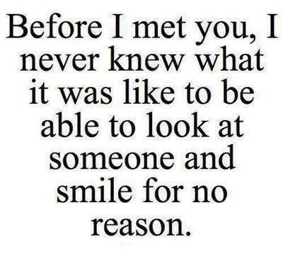 Before i met you, i never knew what it was like to be able to look at someone and smile for no reason. #quote