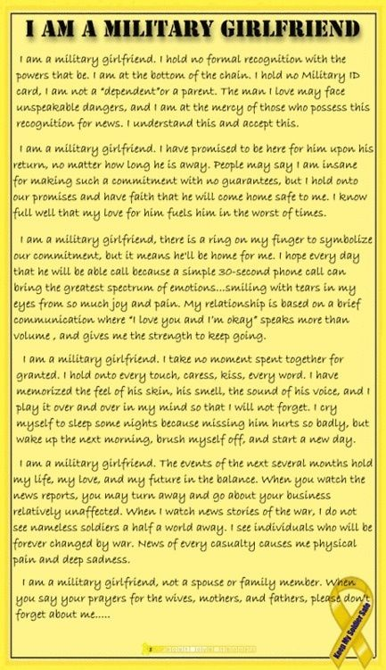 Every word of this is true. With each word another tear fell. Even on the bad days, promises of being there are what help us through. We look forward to getting a letter or a phone call. We usually go overlooked by others but not by our military man. We are their motivation. Military girlfriends are just as important as the mothers, fathers, and wives. Please pray for us too.