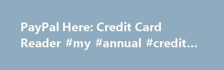 PayPal Here: Credit Card Reader #my #annual #credit #report http://credit-loan.nef2.com/paypal-here-credit-card-reader-my-annual-credit-report/  #free credit card # Get paid anywhere. Live customer support Choose the reader that's right for you. Credit & Debit Cards Big or small, we're here for your store. Using PayPal Here The PayPal Here Mobile Card Reader is compatible with select iOS, Android, and Windows 8.1 tablets and smartphones. You can use iOS (iPhone 3GS and later) devices running…