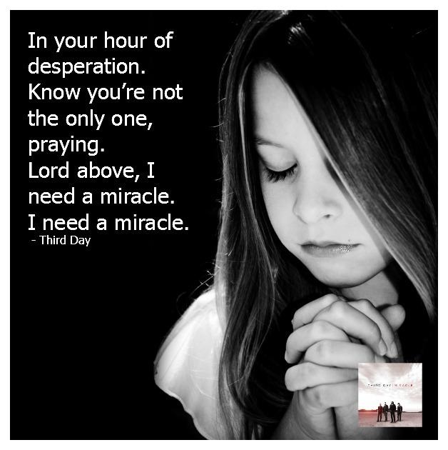 I Need A Miracle (Third Day) -- This song I'm claiming for my family.