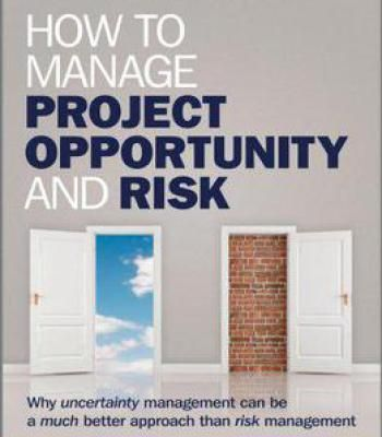 How To Manage Project Opportunity And Risk: Why Uncertainty Management Can Be A Much Better Approach Than Risk Management PDF