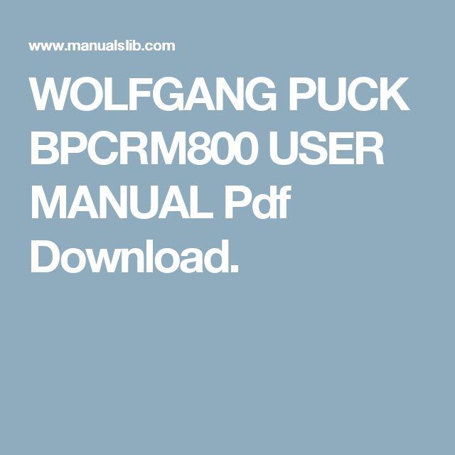 WOLFGANG PUCK BPCRM800 USER MANUAL Pdf Download.