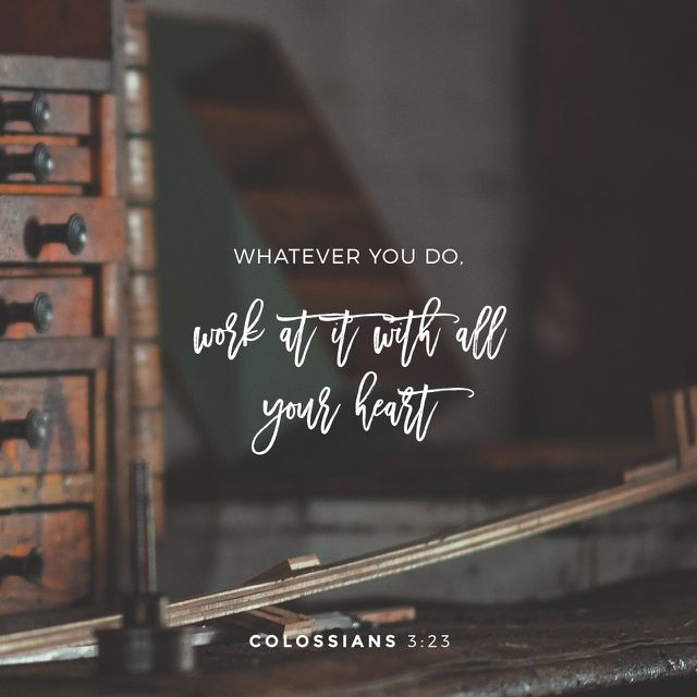 """""""Whatever you do, work at it with all your heart, as though you were working for the Lord and not for human beings. Remember that the Lord will give you as a reward what he has kept for his people. For Christ is the real Master you serve."""" Colossians 3:23-24 GNB"""
