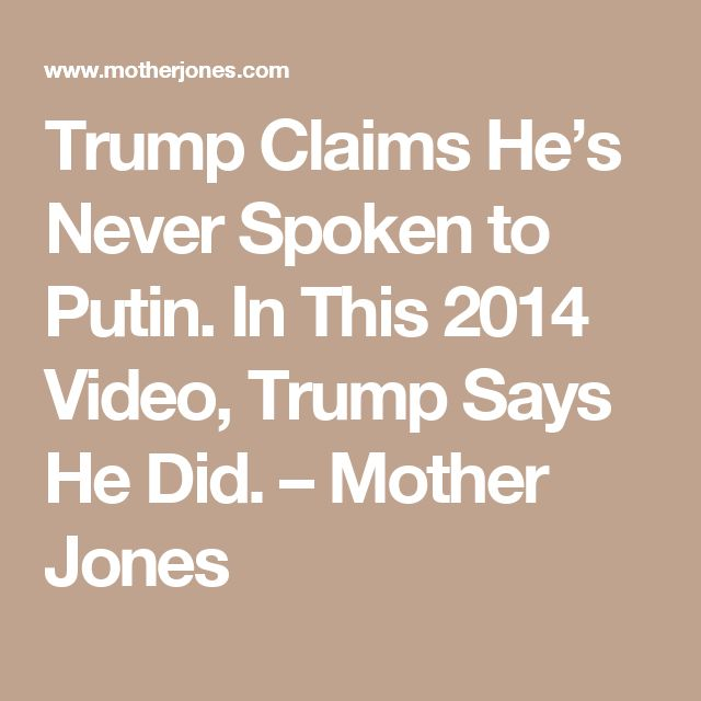 Trump Claims He's Never Spoken to Putin. In This 2014 Video, Trump Says He Did. – Mother Jones
