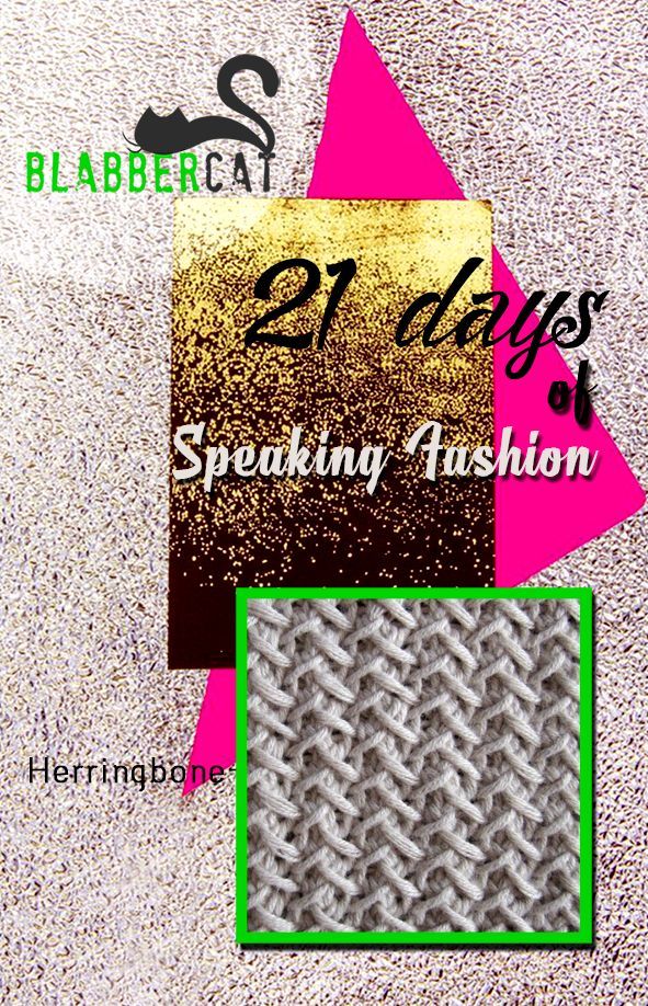 Day 13 of ‪#‎21DaysOfSpeakingFashion‬ Today's word is: Herringbone - A V-shaped weave resembling the skeleton of a herring fish. ‪#‎fashionvocabulary‬ ‪#‎wordoftheday‬ ‪#‎knowledge‬ ‪#‎entertainment‬ ‪#‎spreadtheword‬ ‪#‎blabbercat‬