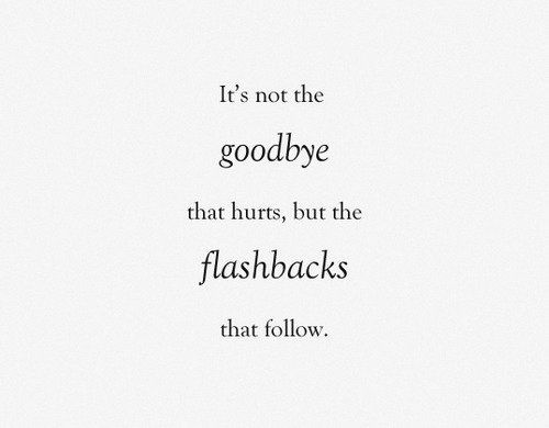 Yes. Yeah i have flashbacks. Yeah they hurt like i can't say. Half of my battle is trying not to let them show in public, the other half is keeping my sanity on really bad days.