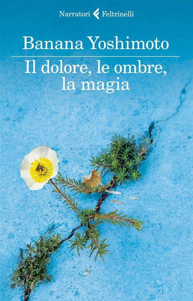 Il dolore, le ombre, la magia è il nuovo libro di Banana Yoshimoto. Edito da Feltrinelli.
