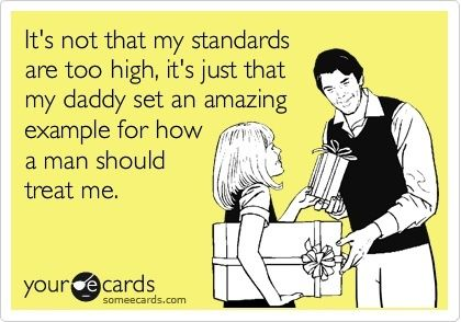 """Exactly! """"It's not that my standards are too high, it's just that my daddy set an amazing example for how a man should treat me."""" -ecard"""