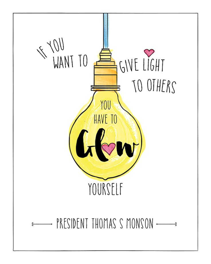 If you want to give light to others you have to glow yourself. President Thomas S. Monson.