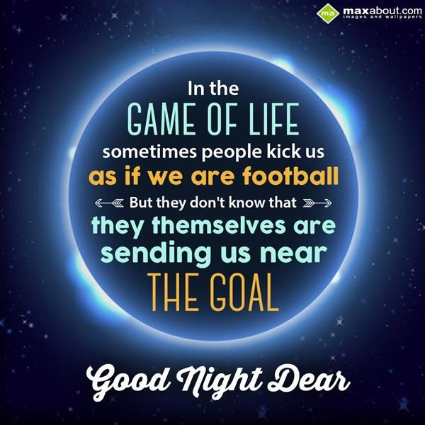 In the game of life sometimes people kick us as if we are football. But they don't know that they themselves are sending us near the goal. Good Night Dear.