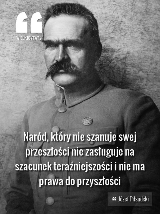 Naród, który nie szanuje swej przeszłości nie zasługuje na szacunek teraźniejszości i nie ma prawa do przyszłości - Józef Piłsudski • A nation that does not respect its history does not deserve respect of the contemporaries and does not have the right to a future. - Marshal Pilsudski