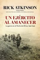 Un ejército al amanecer : la guerra en el norte de África, 1942-1943 / Rick Atkinson ; [traducción castellana de Marcelo Covián Fasce ; revisión general de Isabel Germán].