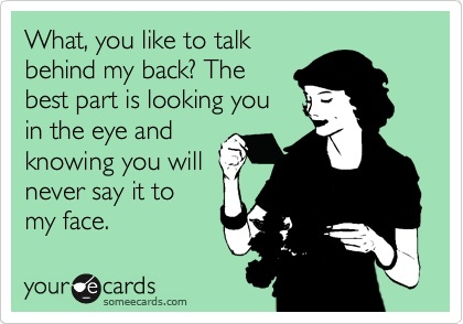 What, you like to talk behind my back? The best part is looking you in the eye and knowing you will never say it to my face.