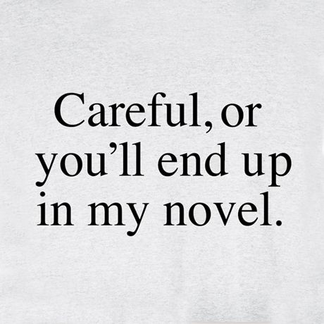 CAREFUL or you'll end up in my novel.: