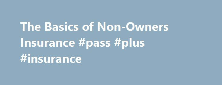 The Basics of Non-Owners Insurance #pass #plus #insurance http://insurance.remmont.com/the-basics-of-non-owners-insurance-pass-plus-insurance/  #non owners car insurance # The Basics of Non-Owners Insurance If you own a car, you need car insurance. If you own a home, homeowners insurance is a must. But what if you rent or borrow your car or house instead of purchasing them? Do you still need to buy insurance coverage if the home […]The post The Basics of Non-Owners Insurance #pass #plus…