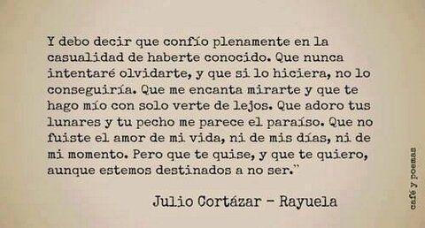 Pero que te quise, y que te quiero, aunque estemos destinados a no ser... Julio Cortázar, Rayuela.