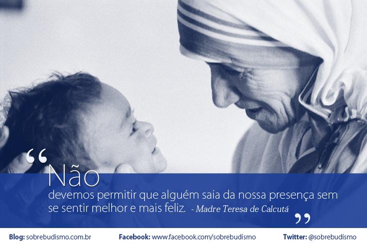 """""""Não devemos permitir que alguém saia da nossa presença sem se sentir melhor e mais feliz."""" Madre Teresa de Calcutá - Veja mais sobre Espiritualidade & Autoconhecimento em: http://sobrebudismo.com.br/"""
