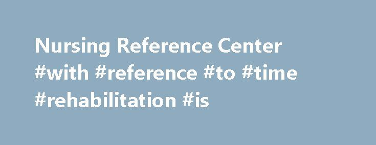 Nursing Reference Center #with #reference #to #time #rehabilitation #is http://south-carolina.nef2.com/nursing-reference-center-with-reference-to-time-rehabilitation-is/  # Nursing Reference Center Get the Most Current Information About Nursing Best Practices Designed specifically for nurses, this resource provides evidence-based information for point of care, continuing education, nursing research and more. With Nursing Reference Center (NRC), nurses can get answers to questions quickly…