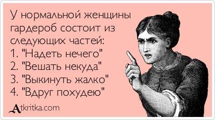 """У нормальной женщины гардероб состоит из следующих частей: 1. \""""Надеть нечего\"""" 2. \""""Вешать некуда\"""" 3. \""""Выкинуть жалко\"""" 4. \""""Вдруг похудею\"""""""