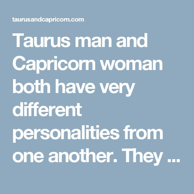 Taurus man and Capricorn woman both have very different personalities from one another. They may have different approaches towards the life but they both share common needs of love...
