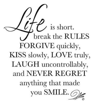 """""""Life is short. Break the rules forgive quickly, kiss slowly, love truly, laugh uncontrollably and never regret anything that made you smile."""""""
