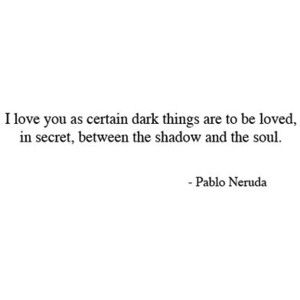 """""""I love you as certain dark things are to be loved, in secret, between the shadow and the soul."""" #Neruda #effortlesslove"""