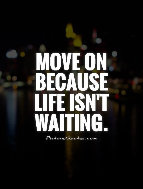 Move on because life isn't waiting. Picture Quotes.