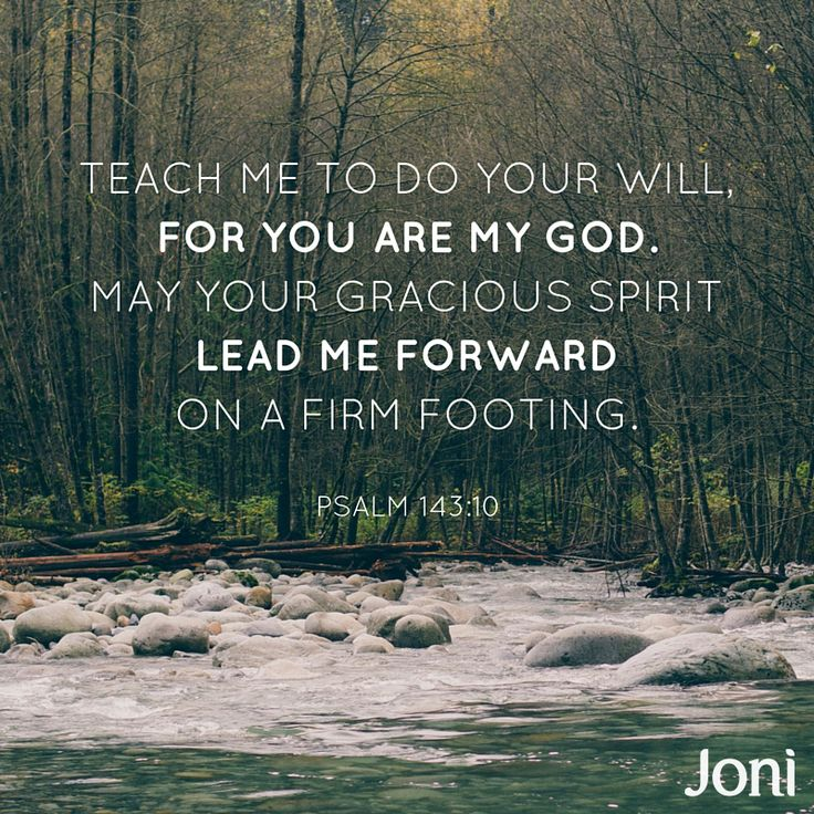 """""""Teach me to do your will, for you are my God. May your gracious Spirit lead me forward on a firm footing."""" -Psalm 143:10"""