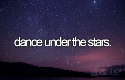 Bucket List - Dance under the stars...this is something to do over and over again.